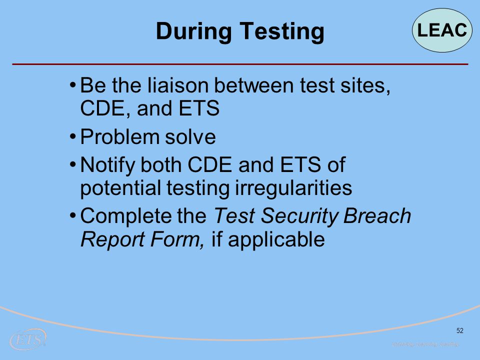 52 During Testing Be the liaison between test sites, CDE, and ETS Problem solve Notify both CDE and ETS of potential testing irregularities Complete t