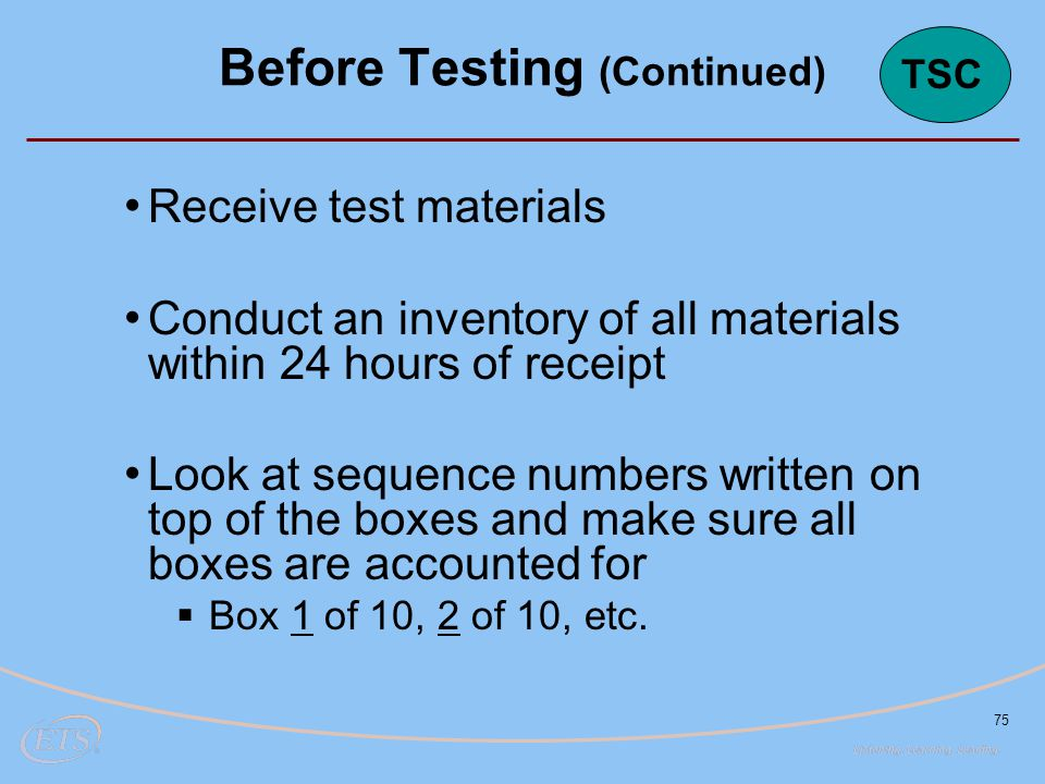 75 Receive test materials Conduct an inventory of all materials within 24 hours of receipt Look at sequence numbers written on top of the boxes and ma