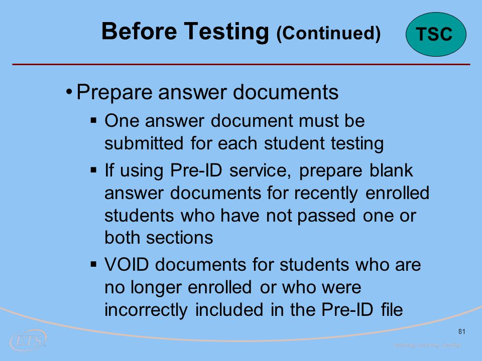 81 Prepare answer documents  One answer document must be submitted for each student testing  If using Pre-ID service, prepare blank answer documents