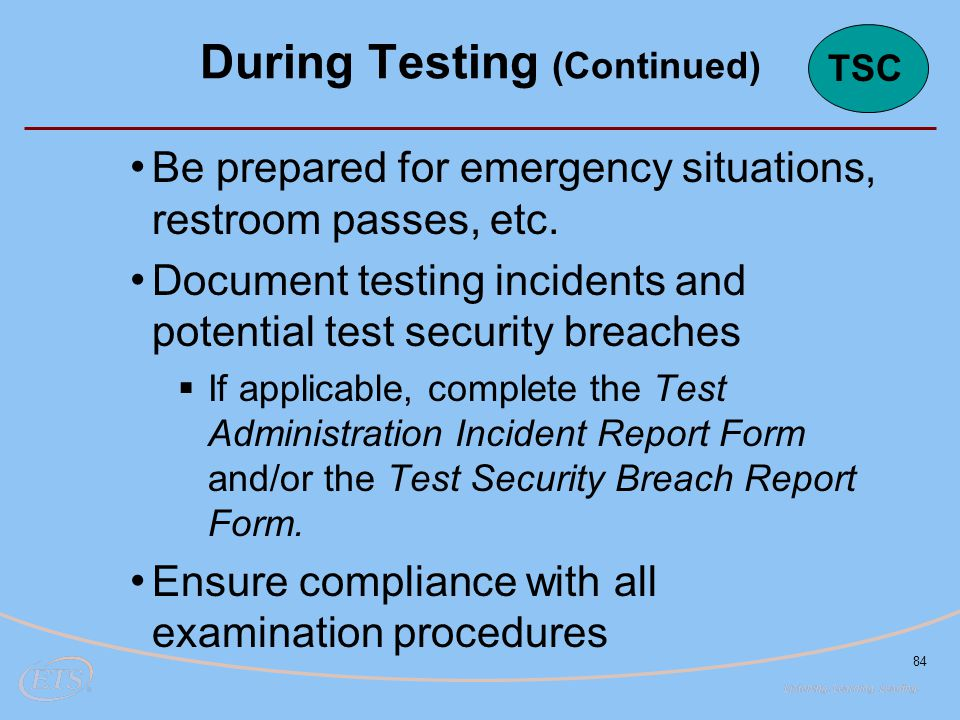 84 Be prepared for emergency situations, restroom passes, etc. Document testing incidents and potential test security breaches  If applicable, comple