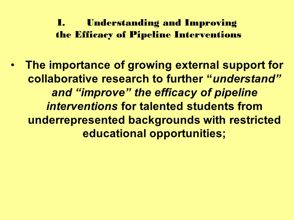 I.Understanding and Improving the Efficacy of Pipeline Interventions The importance of growing external support for collaborative research to further understand and improve the efficacy of pipeline interventions for talented students from underrepresented backgrounds with restricted educational opportunities;