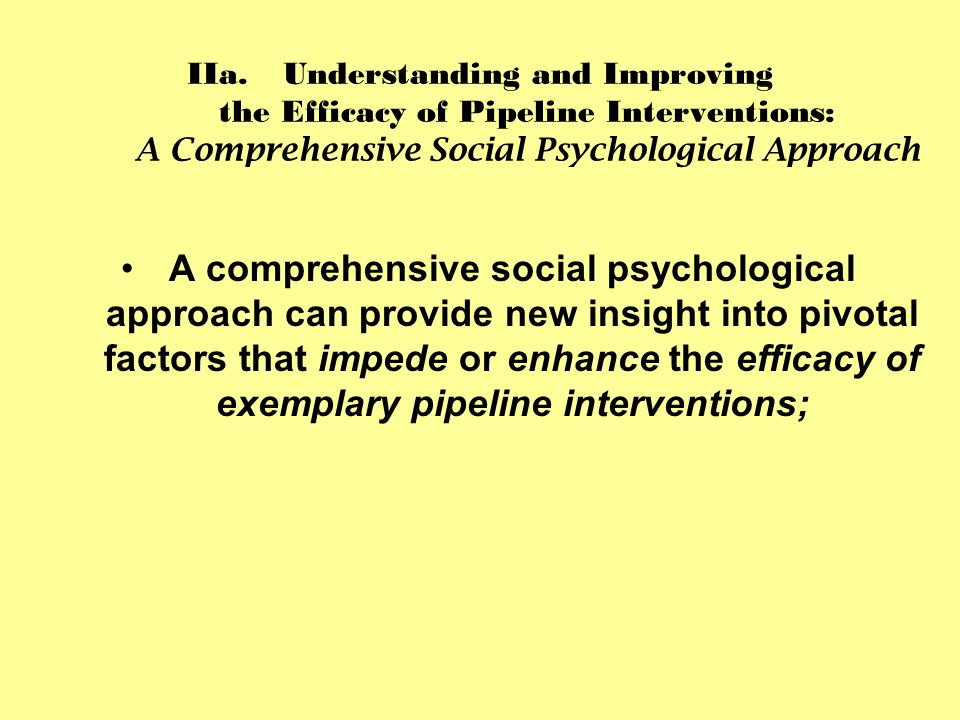 IIa.Understanding and Improving the Efficacy of Pipeline Interventions: A Comprehensive Social Psychological Approach A comprehensive social psychological approach can provide new insight into pivotal factors that impede or enhance the efficacy of exemplary pipeline interventions;