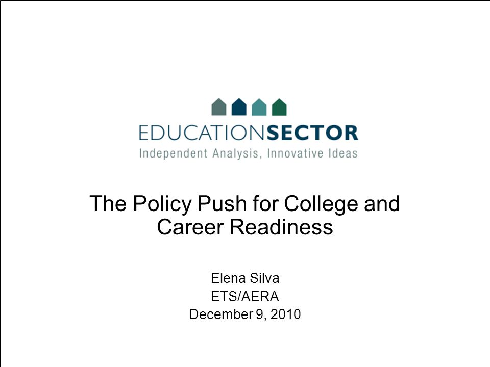 The Policy Push for College and Career Readiness Elena Silva ETS/AERA December 9, 2010