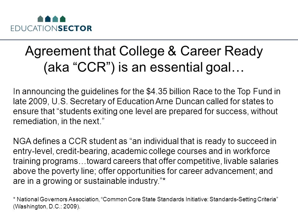 Agreement that College & Career Ready (aka CCR ) is an essential goal… In announcing the guidelines for the $4.35 billion Race to the Top Fund in late 2009, U.S.