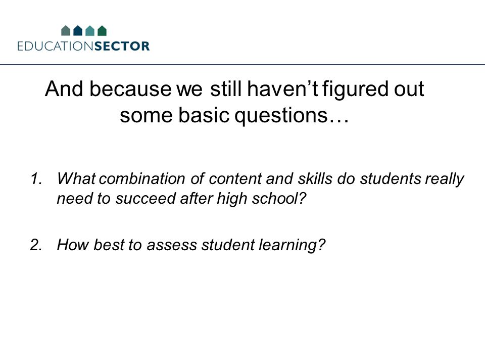 And because we still haven't figured out some basic questions… 1.What combination of content and skills do students really need to succeed after high school.