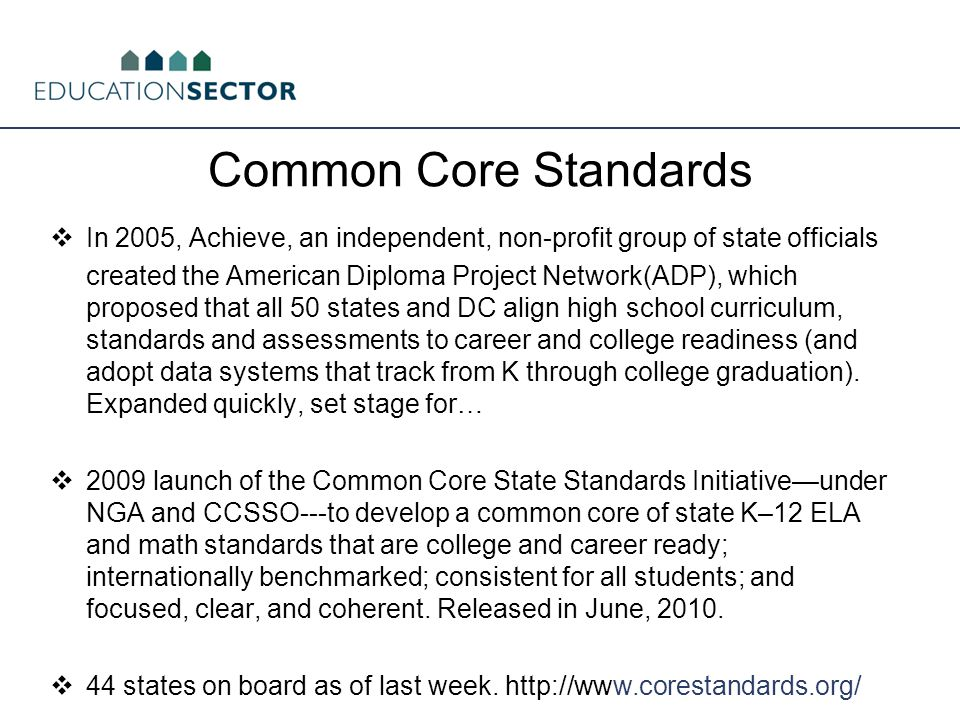 Common Core Standards  In 2005, Achieve, an independent, non-profit group of state officials created the American Diploma Project Network(ADP), which proposed that all 50 states and DC align high school curriculum, standards and assessments to career and college readiness (and adopt data systems that track from K through college graduation).
