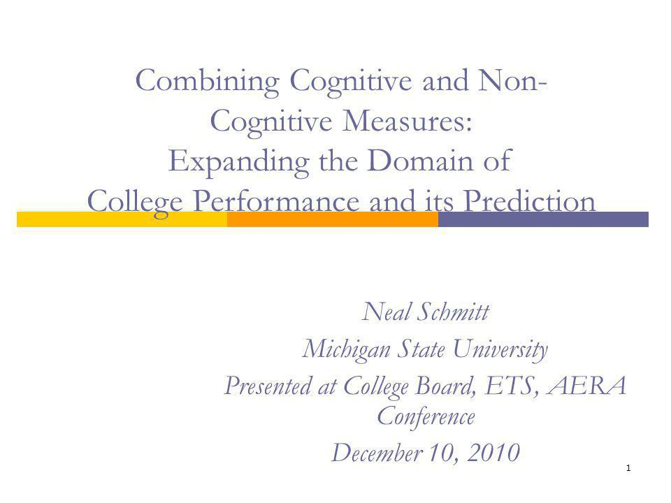 1 Neal Schmitt Michigan State University Presented at College Board, ETS, AERA Conference December 10, 2010 Combining Cognitive and Non- Cognitive Measures: Expanding the Domain of College Performance and its Prediction