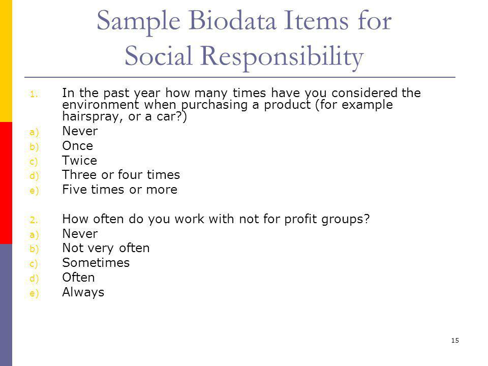 15 Sample Biodata Items for Social Responsibility 1. In the past year how many times have you considered the environment when purchasing a product (fo