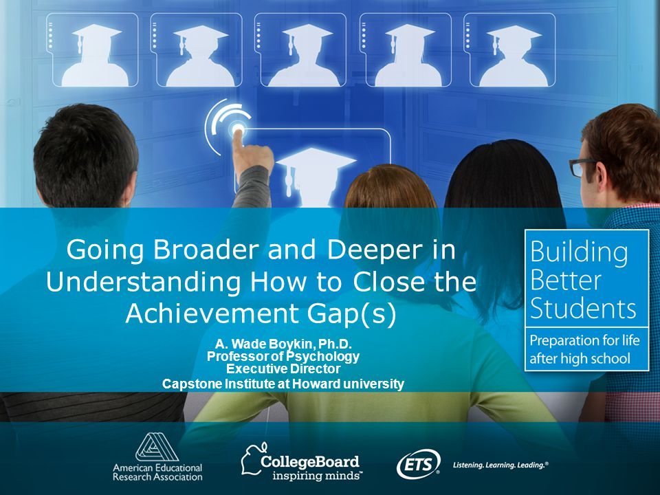 Going Broader and Deeper in Understanding How to Close the Achievement Gap(s) A.