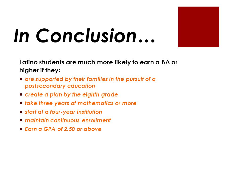 In Conclusion… Latino students are much more likely to earn a BA or higher if they:  are supported by their families in the pursuit of a postsecondary education  create a plan by the eighth grade  take three years of mathematics or more  start at a four-year institution  maintain continuous enrollment  Earn a GPA of 2.50 or above