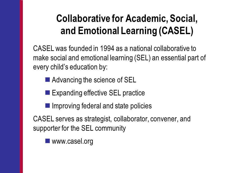 Collaborative for Academic, Social, and Emotional Learning (CASEL) CASEL was founded in 1994 as a national collaborative to make social and emotional
