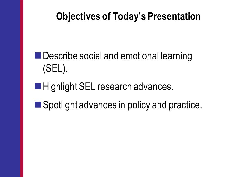 Objectives of Today's Presentation Describe social and emotional learning (SEL). Highlight SEL research advances. Spotlight advances in policy and pra