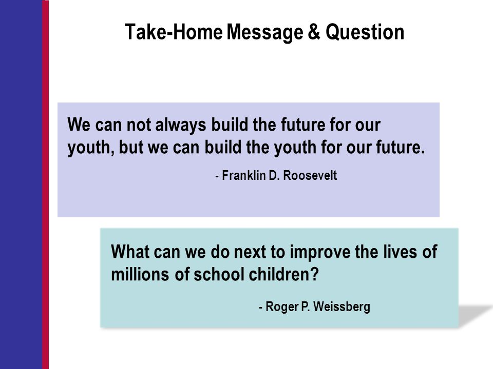 Take-Home Message & Question What can we do next to improve the lives of millions of school children? - Roger P. Weissberg We can not always build the