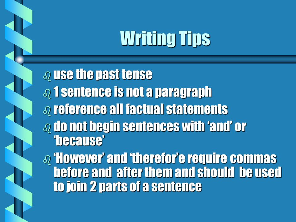 Writing Tips b use the past tense b 1 sentence is not a paragraph b reference all factual statements b do not begin sentences with 'and' or 'because' b 'However' and 'therefor'e require commas before and after them and should be used to join 2 parts of a sentence