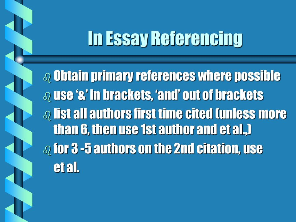 In Essay Referencing b Obtain primary references where possible b use '&' in brackets, 'and' out of brackets b list all authors first time cited (unless more than 6, then use 1st author and et al.,) b for 3 -5 authors on the 2nd citation, use et al.