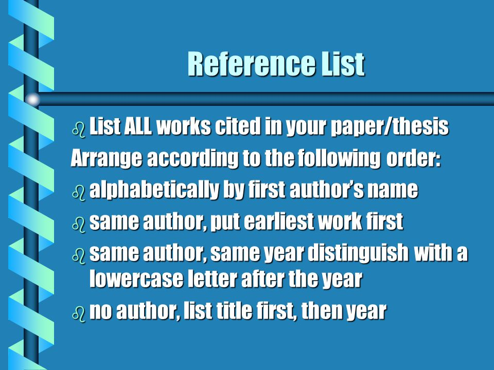 Reference List b List ALL works cited in your paper/thesis Arrange according to the following order: b alphabetically by first author's name b same author, put earliest work first b same author, same year distinguish with a lowercase letter after the year b no author, list title first, then year