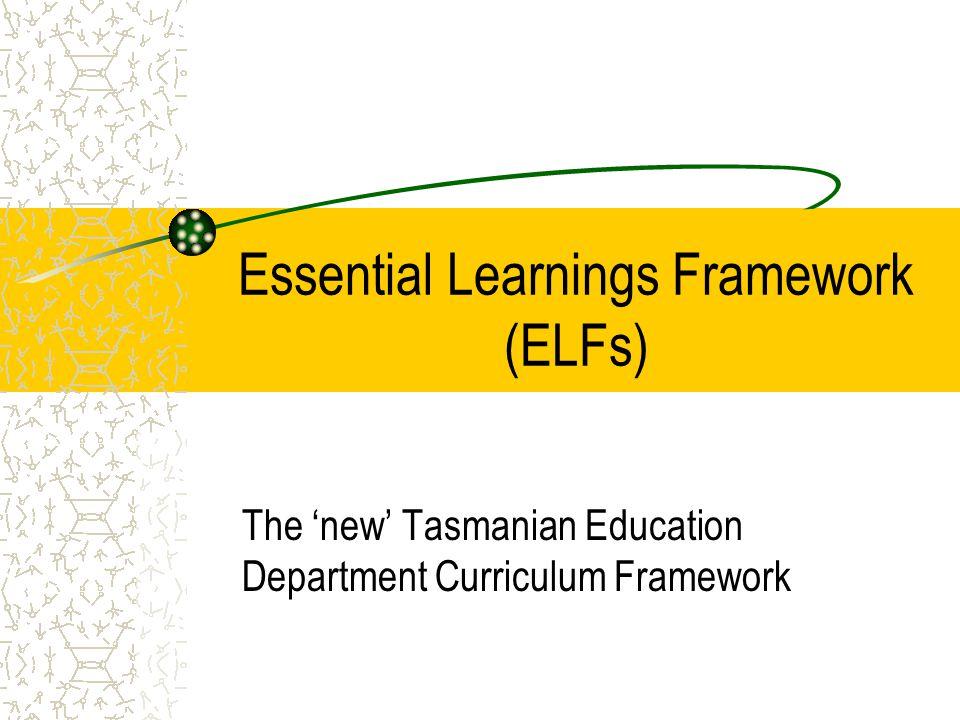 Essential Learnings Framework (ELFs) The 'new' Tasmanian Education Department Curriculum Framework