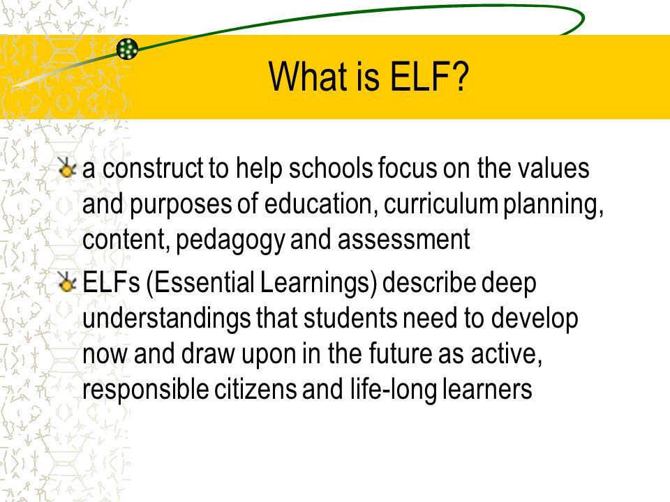 What is ELF? a construct to help schools focus on the values and purposes of education, curriculum planning, content, pedagogy and assessment ELFs (Es