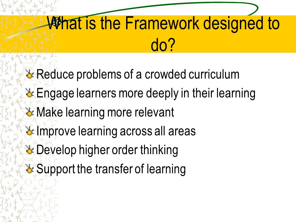 What is the Framework designed to do? Reduce problems of a crowded curriculum Engage learners more deeply in their learning Make learning more relevan