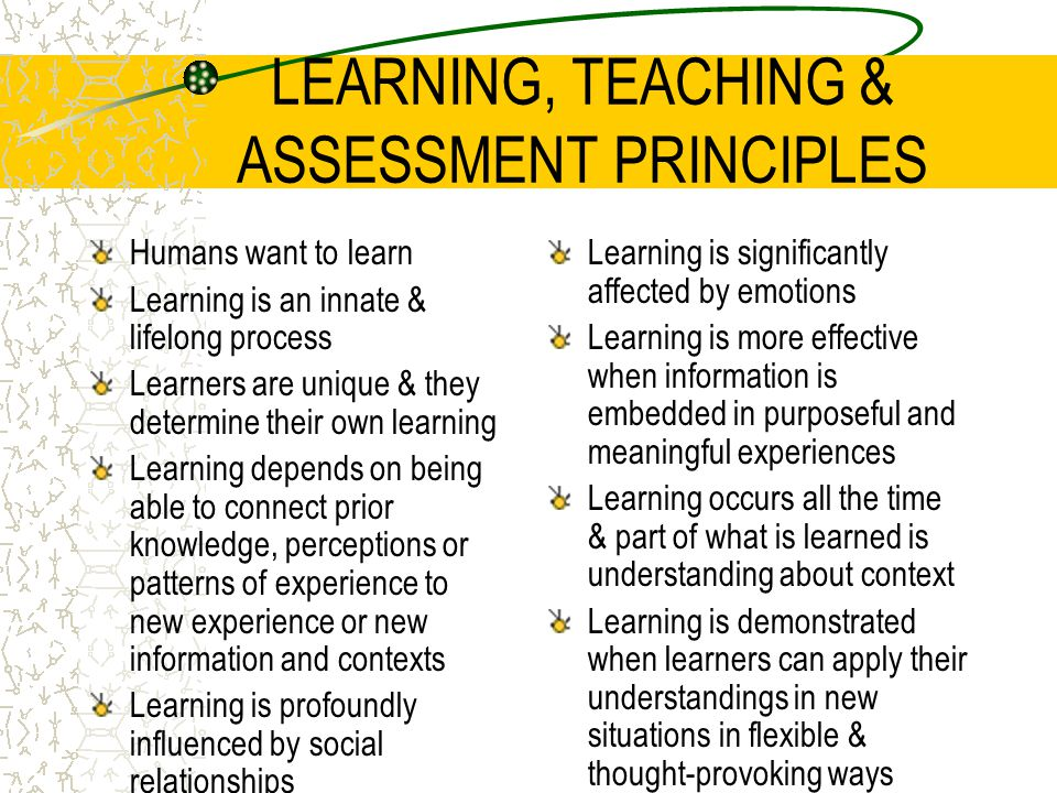LEARNING, TEACHING & ASSESSMENT PRINCIPLES Humans want to learn Learning is an innate & lifelong process Learners are unique & they determine their ow