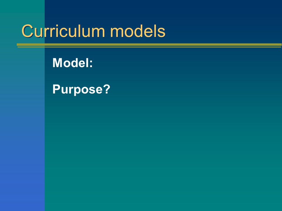 Curriculum models Models: Definition: A simplified representation of reality which is often depicted in diagrammatic form
