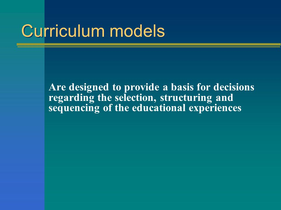 Curriculum models Models are used to explain: levels of curriculum aspects of organization practice aspects of classroom instruction types of decision making