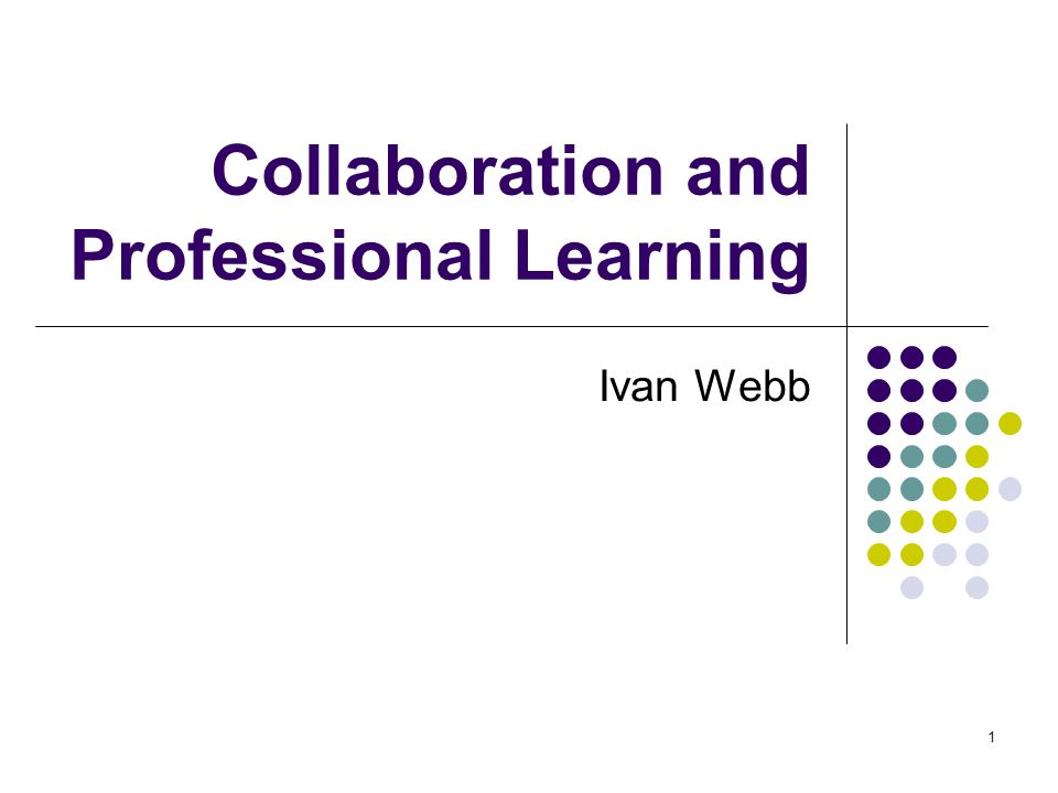 1 Collaboration and Professional Learning Ivan Webb