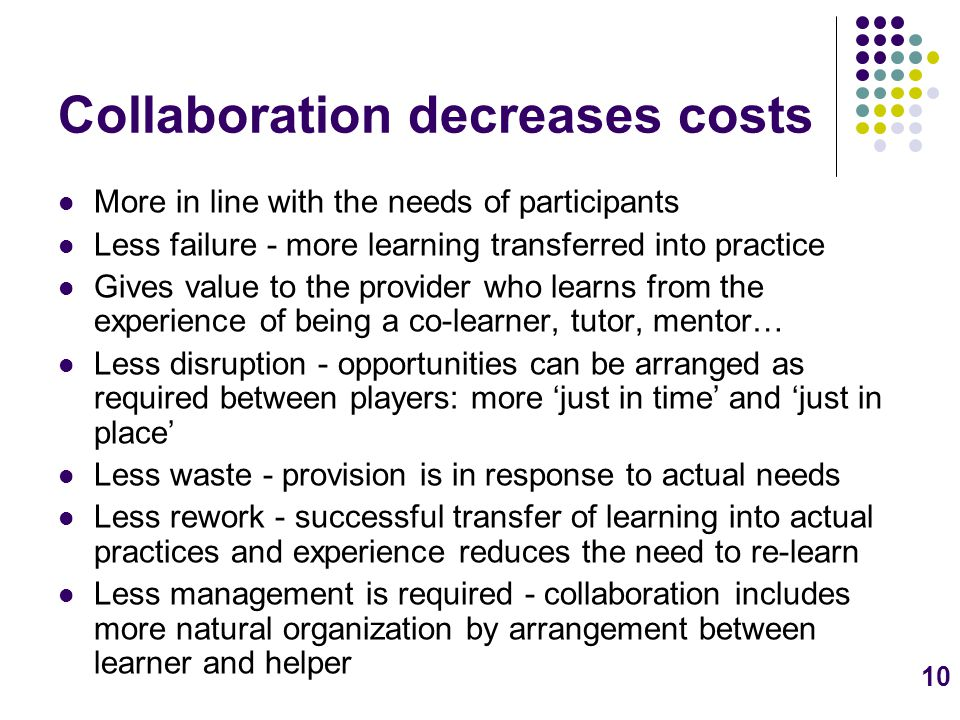 10 Collaboration decreases costs More in line with the needs of participants Less failure - more learning transferred into practice Gives value to the provider who learns from the experience of being a co-learner, tutor, mentor… Less disruption - opportunities can be arranged as required between players: more 'just in time' and 'just in place' Less waste - provision is in response to actual needs Less rework - successful transfer of learning into actual practices and experience reduces the need to re-learn Less management is required - collaboration includes more natural organization by arrangement between learner and helper