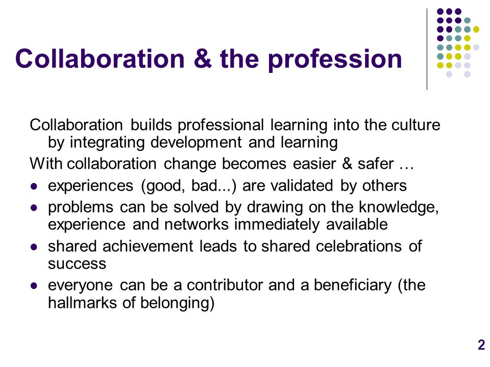2 Collaboration & the profession Collaboration builds professional learning into the culture by integrating development and learning With collaboration change becomes easier & safer … experiences (good, bad...) are validated by others problems can be solved by drawing on the knowledge, experience and networks immediately available shared achievement leads to shared celebrations of success everyone can be a contributor and a beneficiary (the hallmarks of belonging)