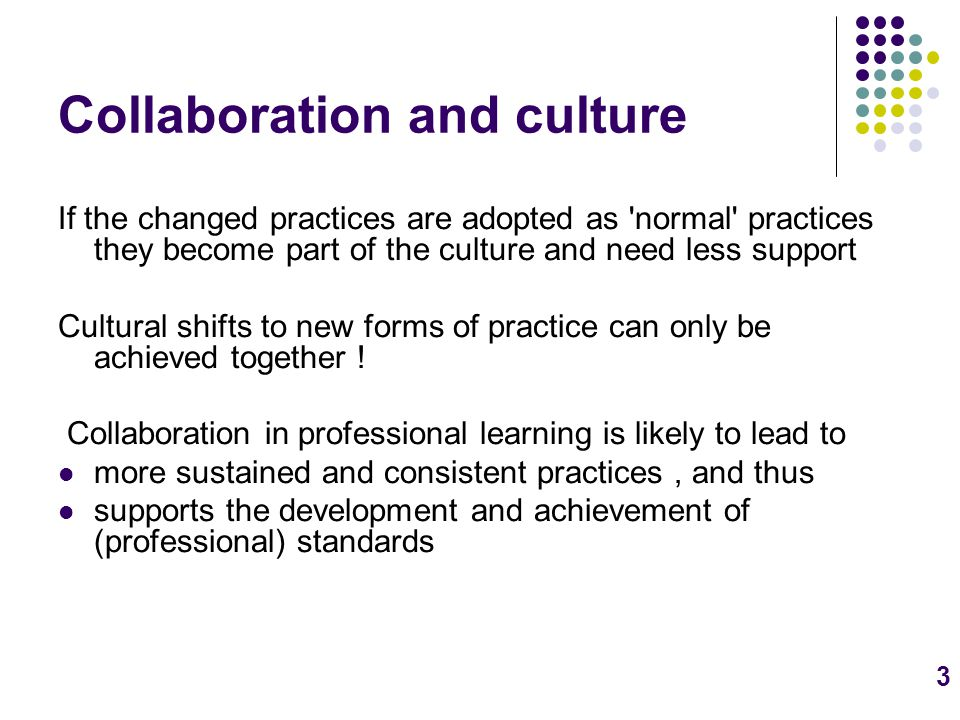 3 Collaboration and culture If the changed practices are adopted as normal practices they become part of the culture and need less support Cultural shifts to new forms of practice can only be achieved together .