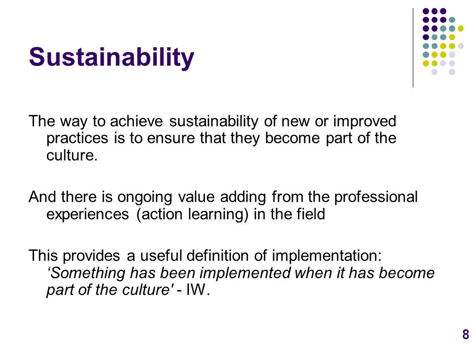 8 Sustainability The way to achieve sustainability of new or improved practices is to ensure that they become part of the culture.