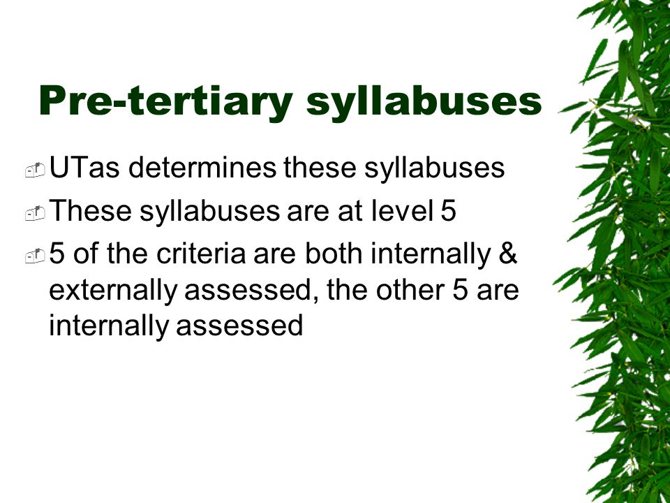 Pre-tertiary syllabuses  UTas determines these syllabuses  These syllabuses are at level 5  5 of the criteria are both internally & externally assessed, the other 5 are internally assessed