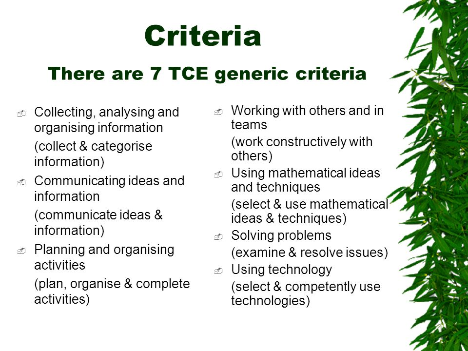 Criteria There are 7 TCE generic criteria  Collecting, analysing and organising information (collect & categorise information)  Communicating ideas and information (communicate ideas & information)  Planning and organising activities (plan, organise & complete activities)  Working with others and in teams (work constructively with others)  Using mathematical ideas and techniques (select & use mathematical ideas & techniques)  Solving problems (examine & resolve issues)  Using technology (select & competently use technologies)