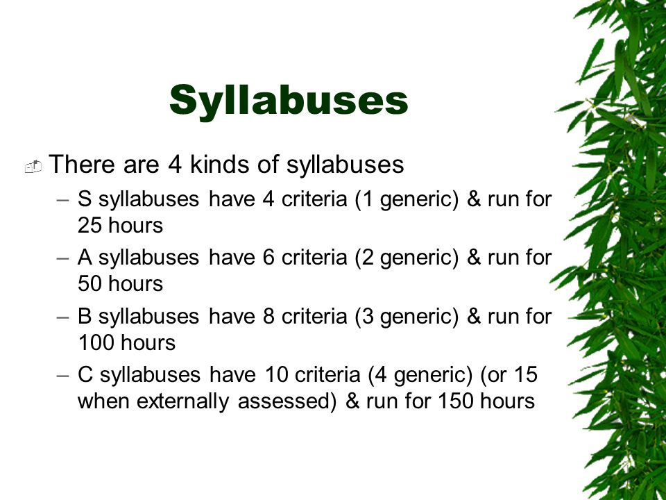 Syllabuses  There are 4 kinds of syllabuses –S syllabuses have 4 criteria (1 generic) & run for 25 hours –A syllabuses have 6 criteria (2 generic) & run for 50 hours –B syllabuses have 8 criteria (3 generic) & run for 100 hours –C syllabuses have 10 criteria (4 generic) (or 15 when externally assessed) & run for 150 hours