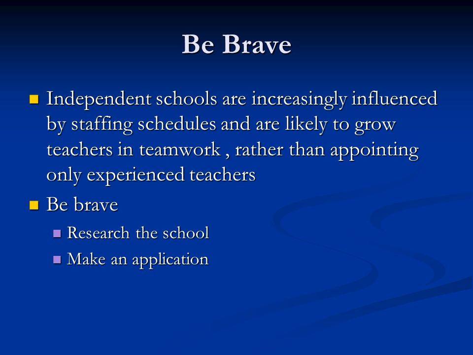Be Brave Independent schools are increasingly influenced by staffing schedules and are likely to grow teachers in teamwork, rather than appointing only experienced teachers Independent schools are increasingly influenced by staffing schedules and are likely to grow teachers in teamwork, rather than appointing only experienced teachers Be brave Be brave Research the school Research the school Make an application Make an application