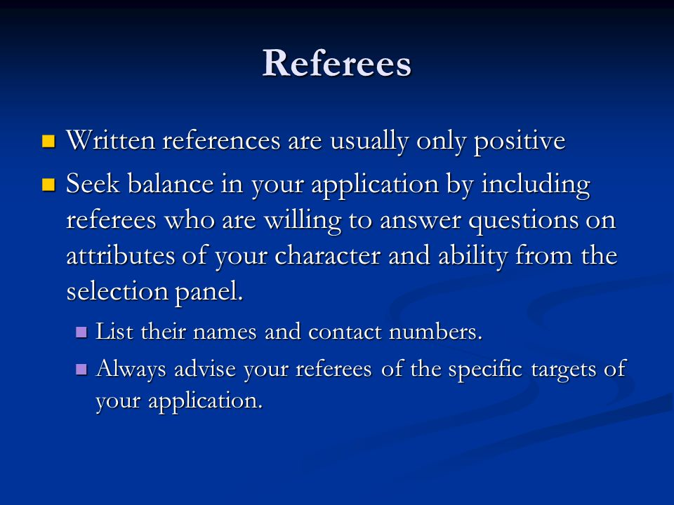 Referees Written references are usually only positive Written references are usually only positive Seek balance in your application by including refer