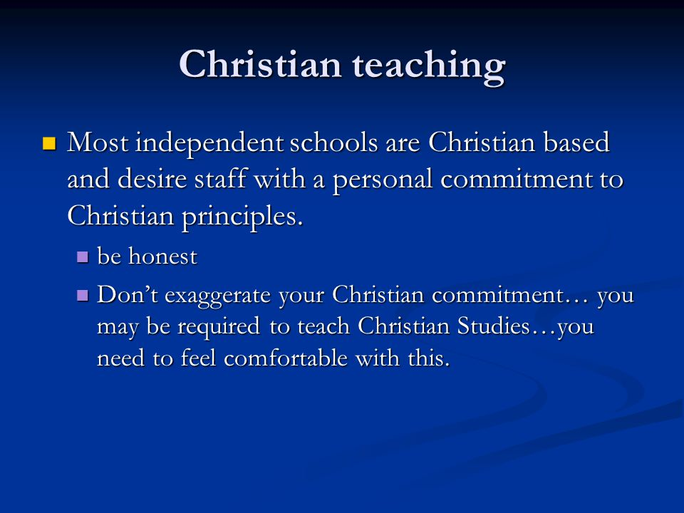 Christian teaching Most independent schools are Christian based and desire staff with a personal commitment to Christian principles. Most independent