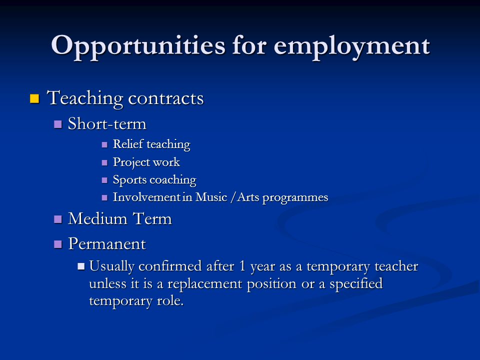 Opportunities for employment Teaching contracts Teaching contracts Short-term Short-term Relief teaching Relief teaching Project work Project work Sports coaching Sports coaching Involvement in Music /Arts programmes Involvement in Music /Arts programmes Medium Term Medium Term Permanent Permanent Usually confirmed after 1 year as a temporary teacher unless it is a replacement position or a specified temporary role.