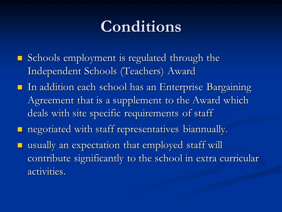 Conditions Schools employment is regulated through the Independent Schools (Teachers) Award Schools employment is regulated through the Independent Schools (Teachers) Award In addition each school has an Enterprise Bargaining Agreement that is a supplement to the Award which deals with site specific requirements of staff In addition each school has an Enterprise Bargaining Agreement that is a supplement to the Award which deals with site specific requirements of staff negotiated with staff representatives biannually.