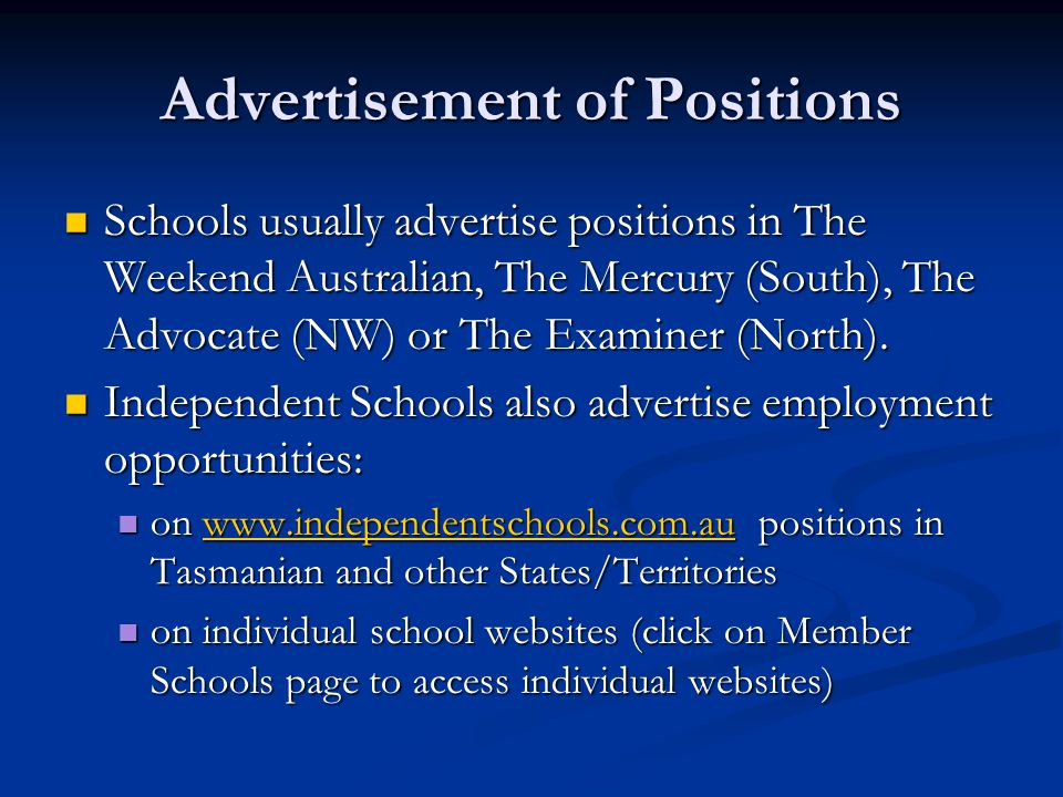 Advertisement of Positions Schools usually advertise positions in The Weekend Australian, The Mercury (South), The Advocate (NW) or The Examiner (Nort