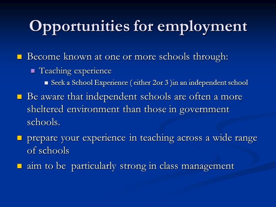 Opportunities for employment Become known at one or more schools through: Become known at one or more schools through: Teaching experience Teaching experience Seek a School Experience ( either 2or 3 )in an independent school Seek a School Experience ( either 2or 3 )in an independent school Be aware that independent schools are often a more sheltered environment than those in government schools.