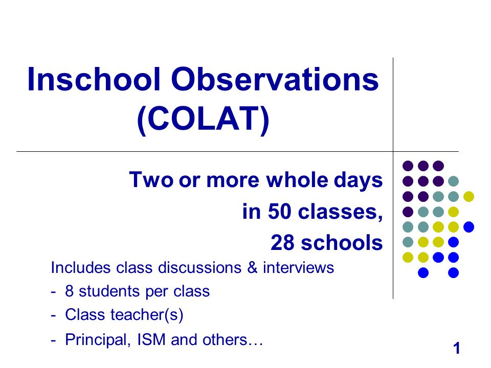 1 Inschool Observations (COLAT) Two or more whole days in 50 classes, 28 schools Includes class discussions & interviews - 8 students per class - Class teacher(s) - Principal, ISM and others…