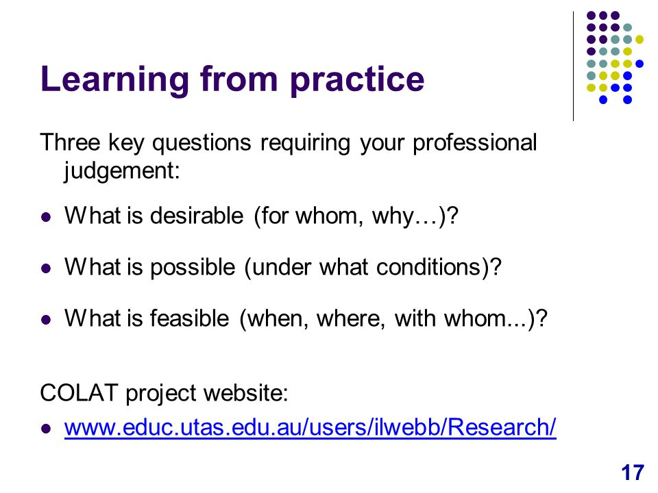 17 Learning from practice Three key questions requiring your professional judgement: What is desirable (for whom, why…).