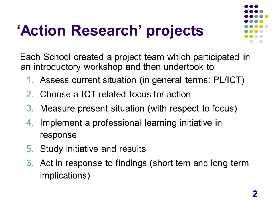 2 'Action Research' projects Each School created a project team which participated in an introductory workshop and then undertook to 1.Assess current situation (in general terms: PL/ICT) 2.Choose a ICT related focus for action 3.Measure present situation (with respect to focus) 4.Implement a professional learning initiative in response 5.Study initiative and results 6.Act in response to findings (short tem and long term implications)