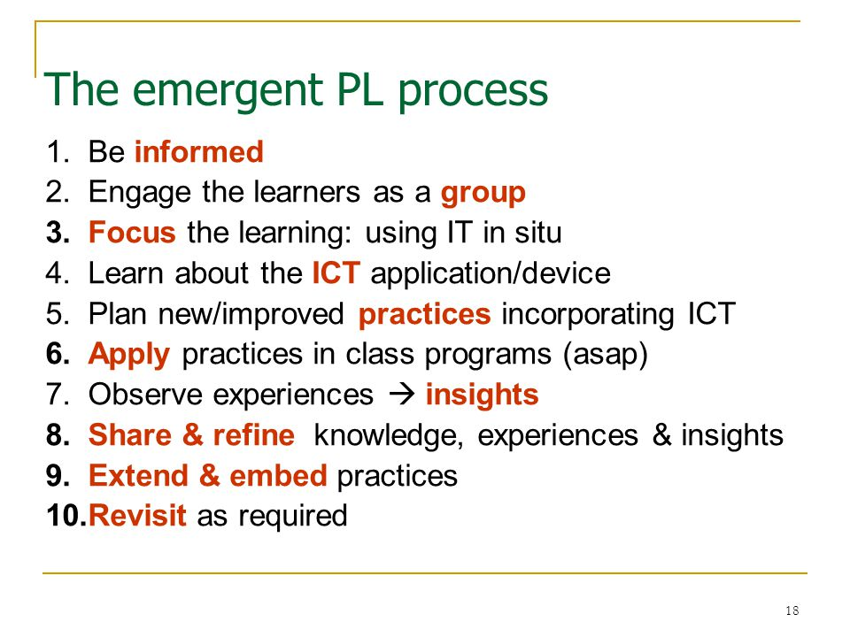18 The emergent PL process 1.Be informed 2.Engage the learners as a group 3.Focus the learning: using IT in situ 4.Learn about the ICT application/device 5.Plan new/improved practices incorporating ICT 6.Apply practices in class programs (asap) 7.Observe experiences  insights 8.Share & refine knowledge, experiences & insights 9.Extend & embed practices 10.Revisit as required