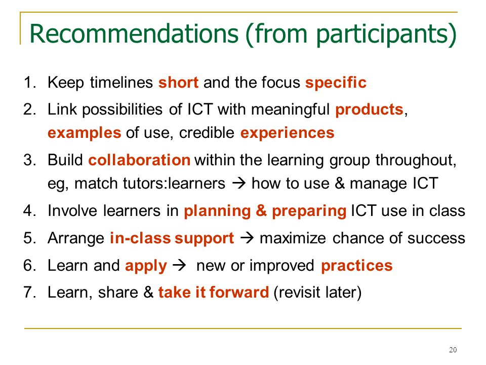 20 Recommendations (from participants) 1.Keep timelines short and the focus specific 2.Link possibilities of ICT with meaningful products, examples of use, credible experiences 3.Build collaboration within the learning group throughout, eg, match tutors:learners  how to use & manage ICT 4.Involve learners in planning & preparing ICT use in class 5.Arrange in-class support  maximize chance of success 6.Learn and apply  new or improved practices 7.Learn, share & take it forward (revisit later)