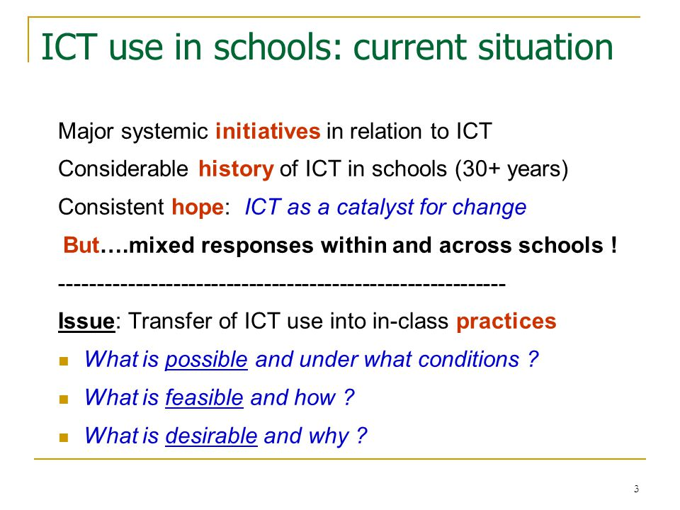 3 ICT use in schools: current situation Major systemic initiatives in relation to ICT Considerable history of ICT in schools (30+ years) Consistent hope: ICT as a catalyst for change But….mixed responses within and across schools .