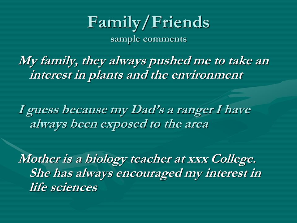 Family/Friends sample comments My family, they always pushed me to take an interest in plants and the environment I guess because my Dad's a ranger I have always been exposed to the area Mother is a biology teacher at xxx College.