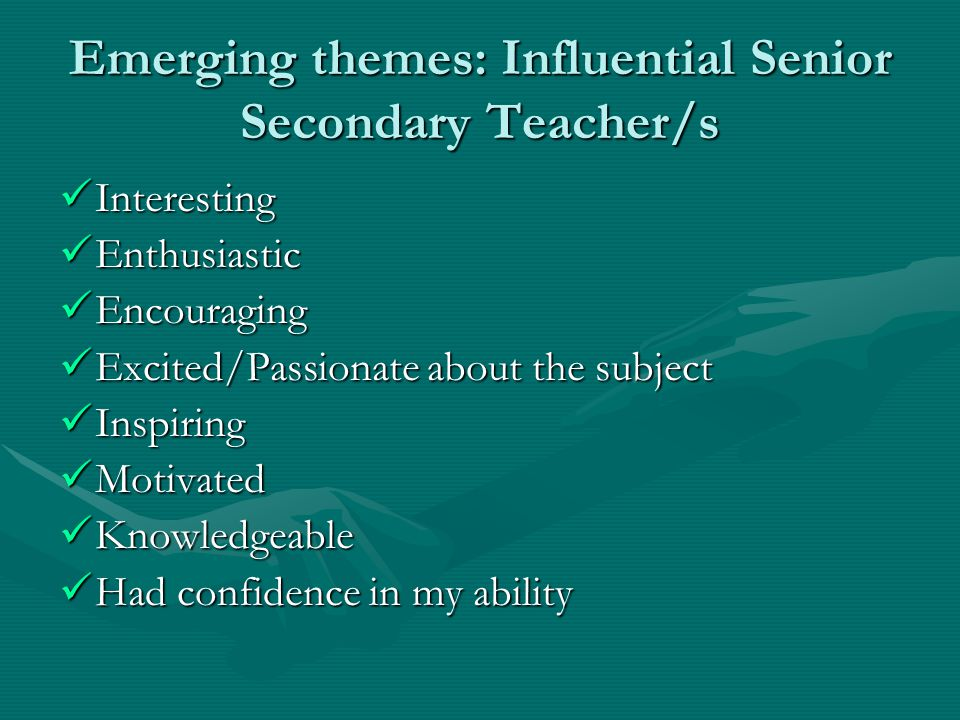 Emerging themes: Influential Senior Secondary Teacher/s Interesting Interesting Enthusiastic Enthusiastic Encouraging Encouraging Excited/Passionate about the subject Excited/Passionate about the subject Inspiring Inspiring Motivated Motivated Knowledgeable Knowledgeable Had confidence in my ability Had confidence in my ability