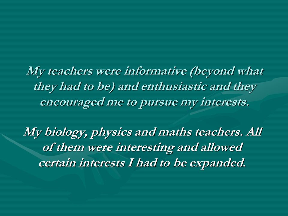 My teachers were informative (beyond what they had to be) and enthusiastic and they encouraged me to pursue my interests.